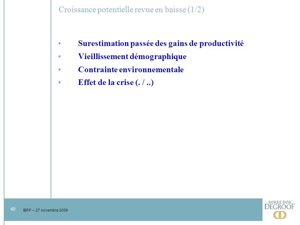 40 IBFP – 27 novembre 2009 Croissance potentielle revue en baisse (1/2) Surestimation passée des gains de productivité Vieillissement démographique Contrainte environnementale Effet de la crise (.