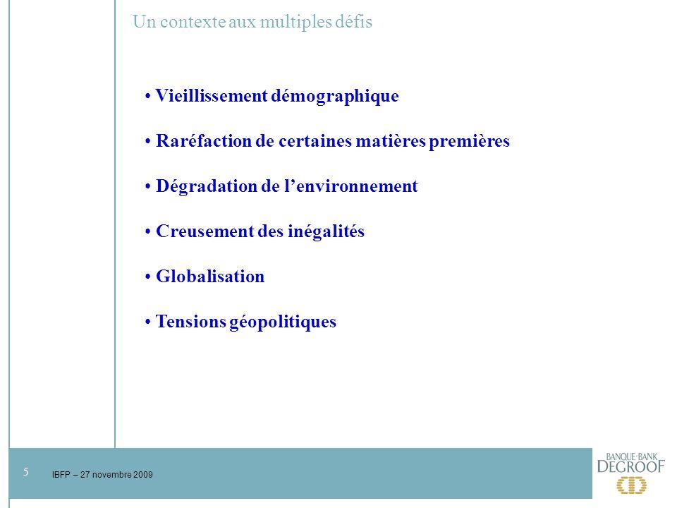 5 IBFP – 27 novembre 2009 Un contexte aux multiples défis Vieillissement démographique Raréfaction de certaines matières premières Dégradation de lenvironnement Creusement des inégalités Globalisation Tensions géopolitiques