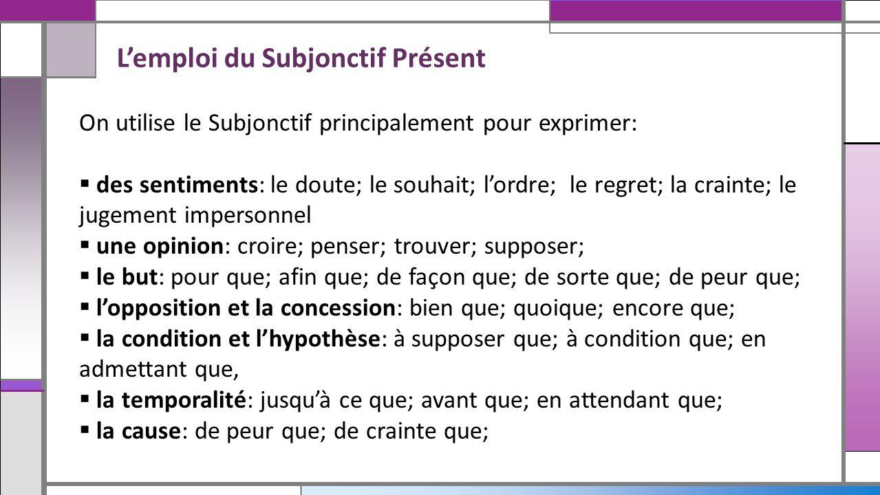 On utilise le Subjonctif principalement pour exprimer: des sentiments: le doute; le souhait; lordre; le regret; la crainte; le jugement impersonnel un
