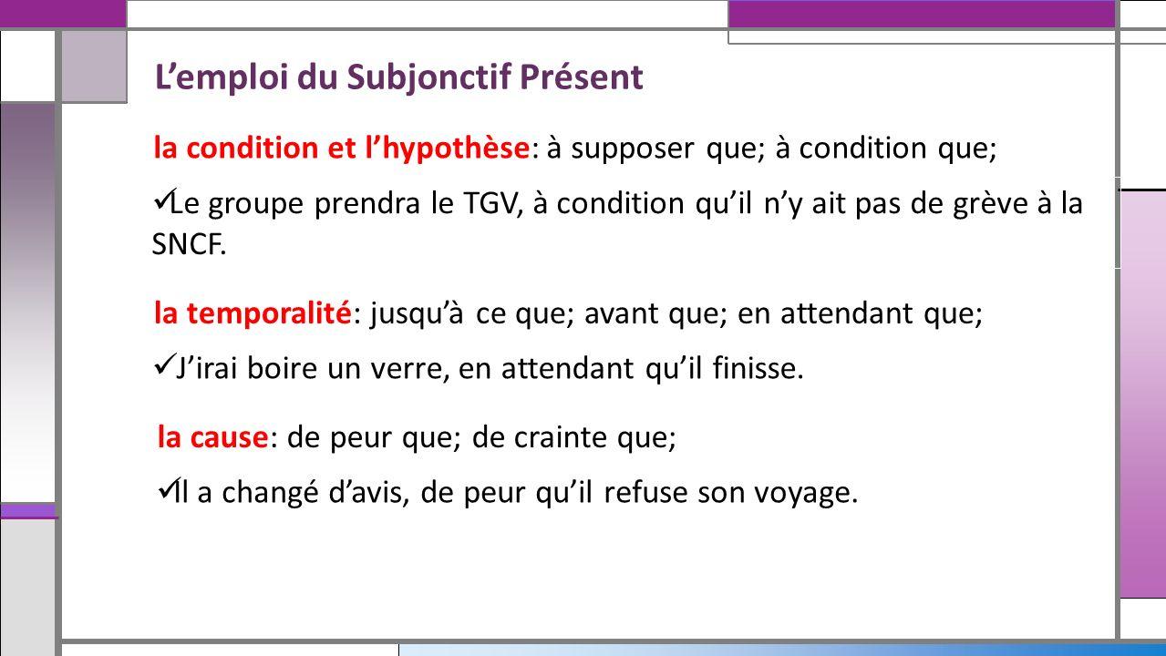 Lemploi du Subjonctif Présent la condition et lhypothèse: à supposer que; à condition que; Le groupe prendra le TGV, à condition quil ny ait pas de gr