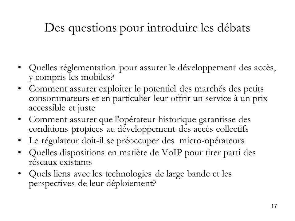 17 Des questions pour introduire les débats Quelles réglementation pour assurer le développement des accès, y compris les mobiles.