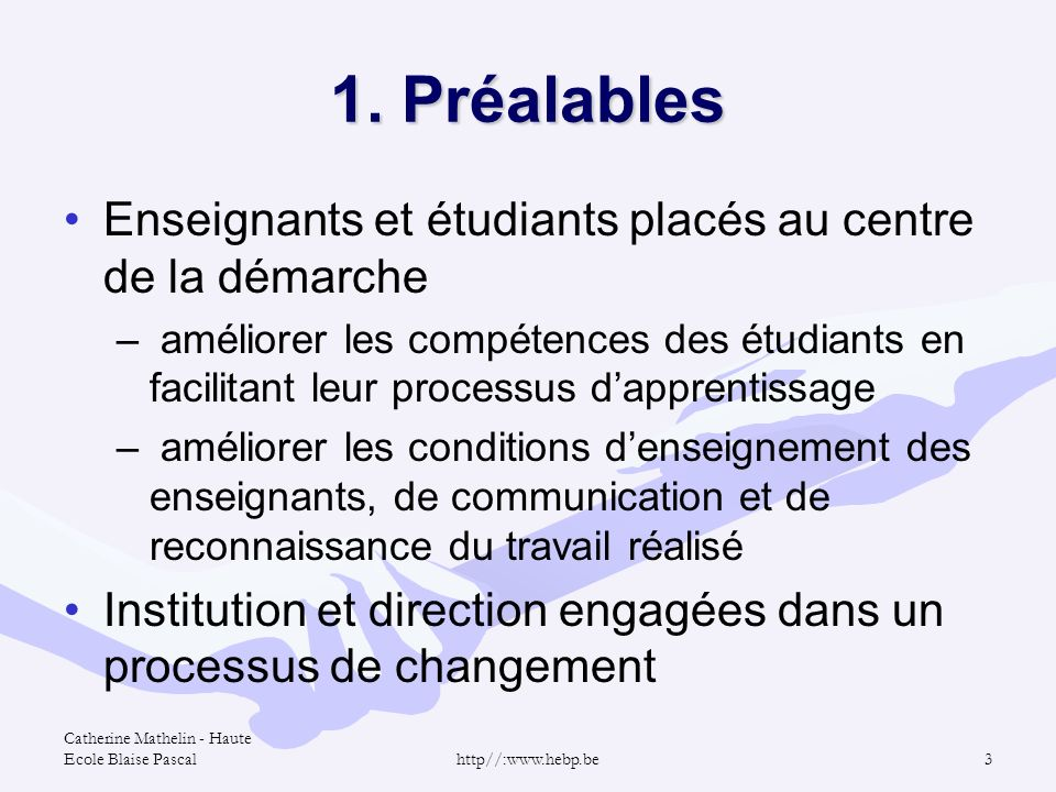 Catherine Mathelin - Haute Ecole Blaise Pascalhttp//:www.hebp.be3 1. Préalables Enseignants et étudiants placés au centre de la démarche – améliorer l