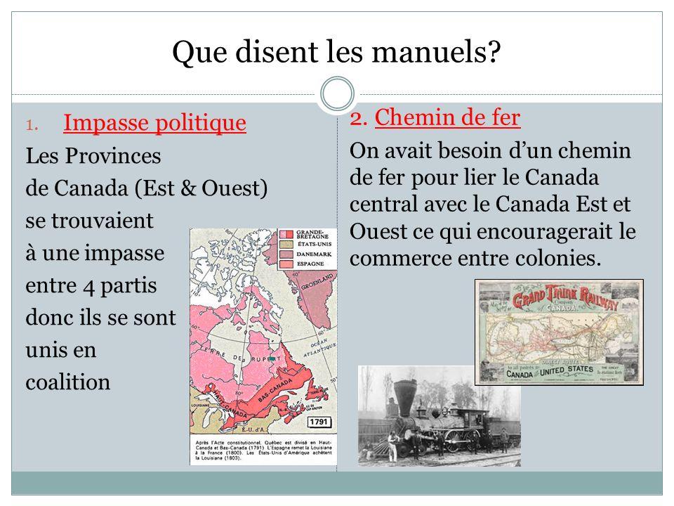 Que disent les manuels? 1. Impasse politique Les Provinces de Canada (Est & Ouest) se trouvaient à une impasse entre 4 partis donc ils se sont unis en