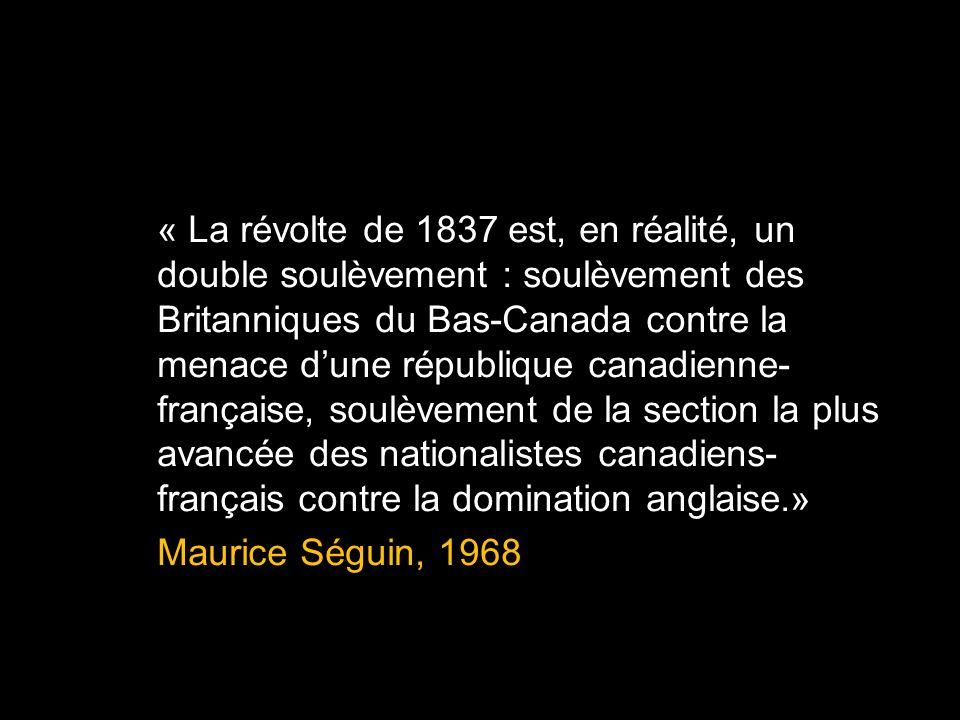 « La révolte de 1837 est, en réalité, un double soulèvement : soulèvement des Britanniques du Bas-Canada contre la menace dune république canadienne- française, soulèvement de la section la plus avancée des nationalistes canadiens- français contre la domination anglaise.» Maurice Séguin, 1968