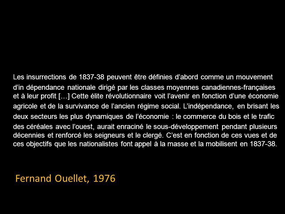 Les insurrections de 1837-38 peuvent être définies dabord comme un mouvement din dépendance nationale dirigé par les classes moyennes canadiennes-françaises et à leur profit […] Cette élite révolutionnaire voit lavenir en fonction dune économie agricole et de la survivance de lancien régime social.