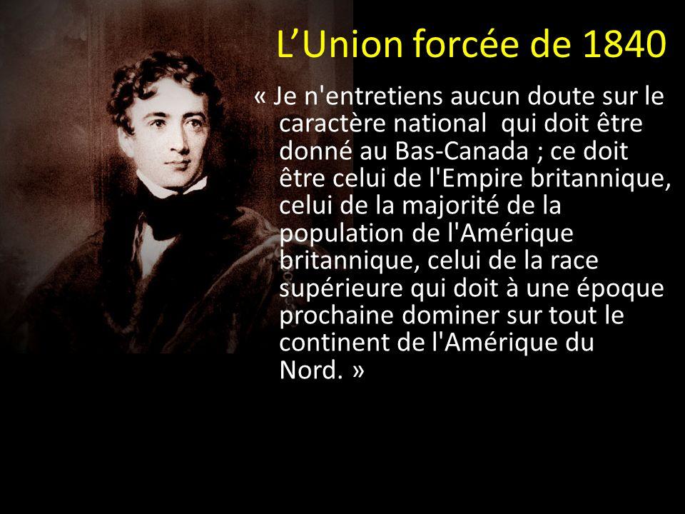 LUnion forcée de 1840 « Je n entretiens aucun doute sur le caractère national qui doit être donné au Bas-Canada ; ce doit être celui de l Empire britannique, celui de la majorité de la population de l Amérique britannique, celui de la race supérieure qui doit à une époque prochaine dominer sur tout le continent de l Amérique du Nord.