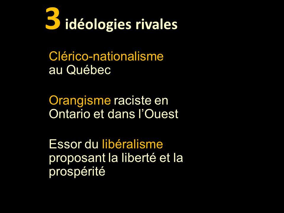 3 idéologies rivales Clérico-nationalisme au Québec Orangisme raciste en Ontario et dans lOuest Essor du libéralisme proposant la liberté et la prospérité