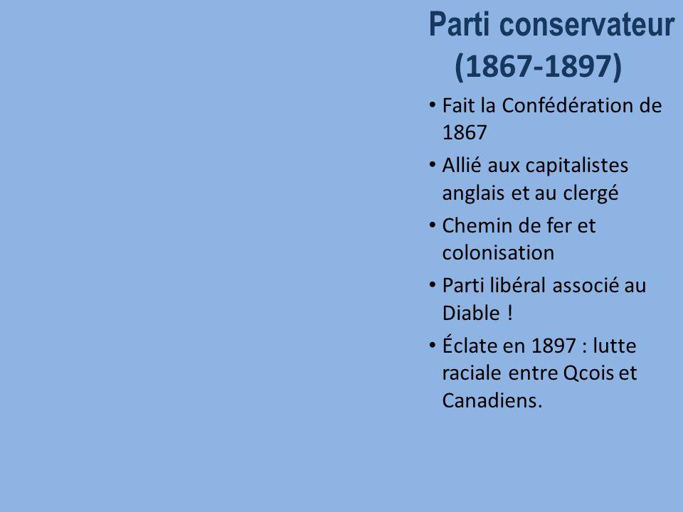 Parti conservateur (1867-1897) Fait la Confédération de 1867 Allié aux capitalistes anglais et au clergé Chemin de fer et colonisation Parti libéral associé au Diable .