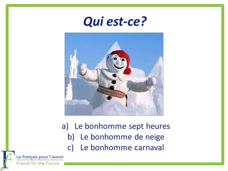 Qui est-ce? a)Le bonhomme sept heures b)Le bonhomme de neige c)Le bonhomme carnaval