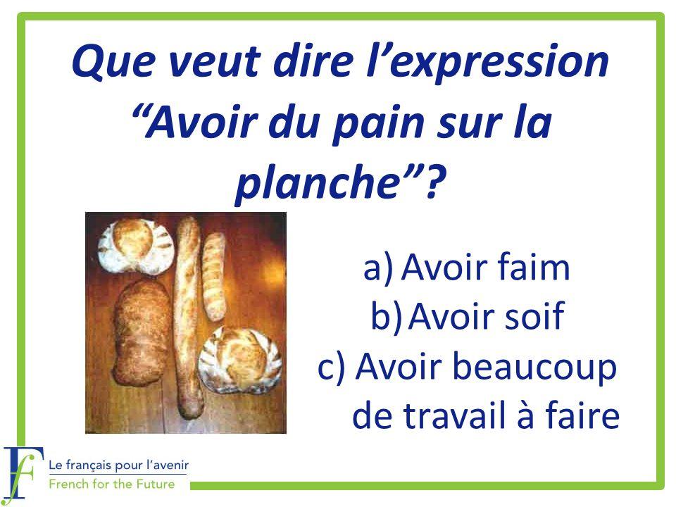 Que veut dire lexpression Avoir du pain sur la planche? a)Avoir faim b)Avoir soif c)Avoir beaucoup de travail à faire