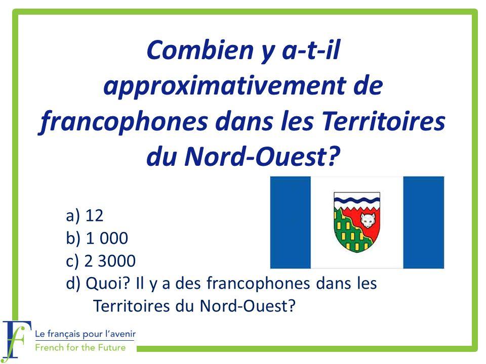 Combien y a-t-il approximativement de francophones dans les Territoires du Nord-Ouest? a) 12 b) 1 000 c) 2 3000 d) Quoi? Il y a des francophones dans