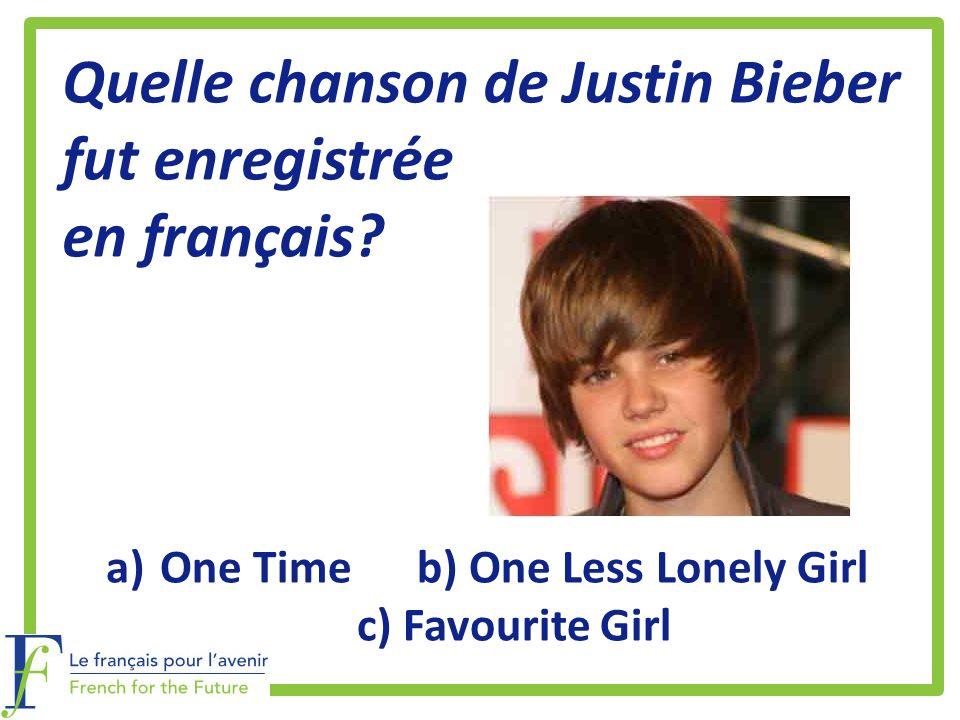 Quelle chanson de Justin Bieber fut enregistrée en français? a)One Time b) One Less Lonely Girl c) Favourite Girl