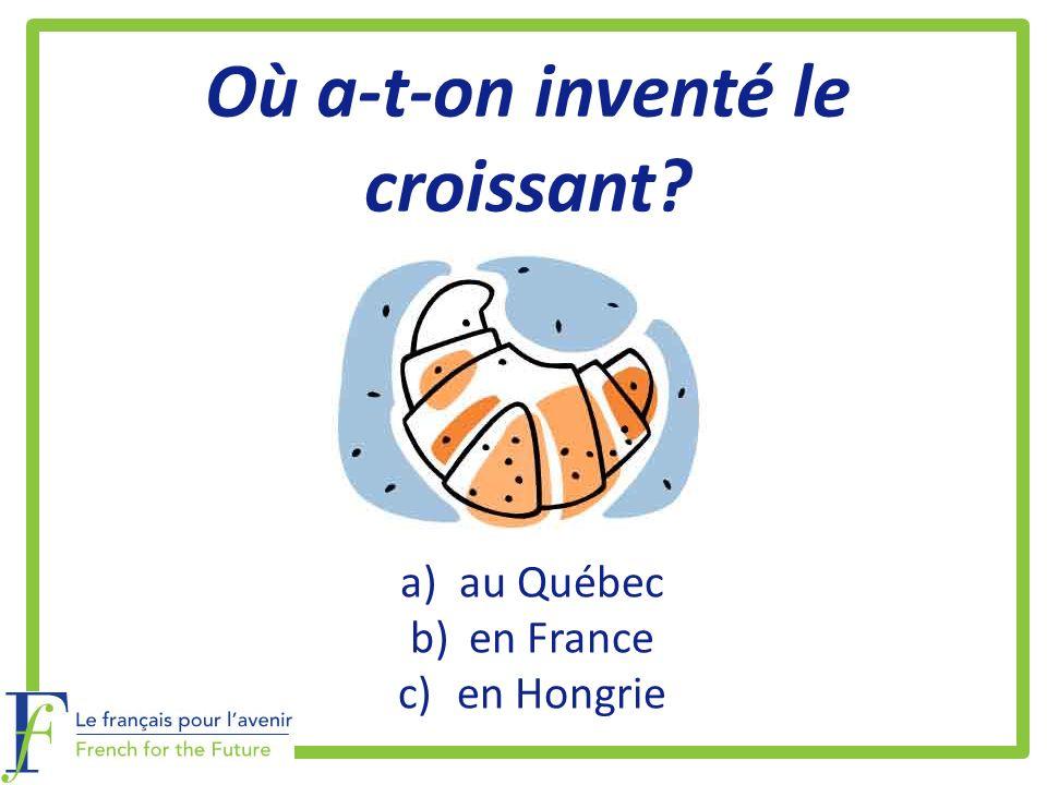 Où a-t-on inventé le croissant? a)au Québec b)en France c)en Hongrie