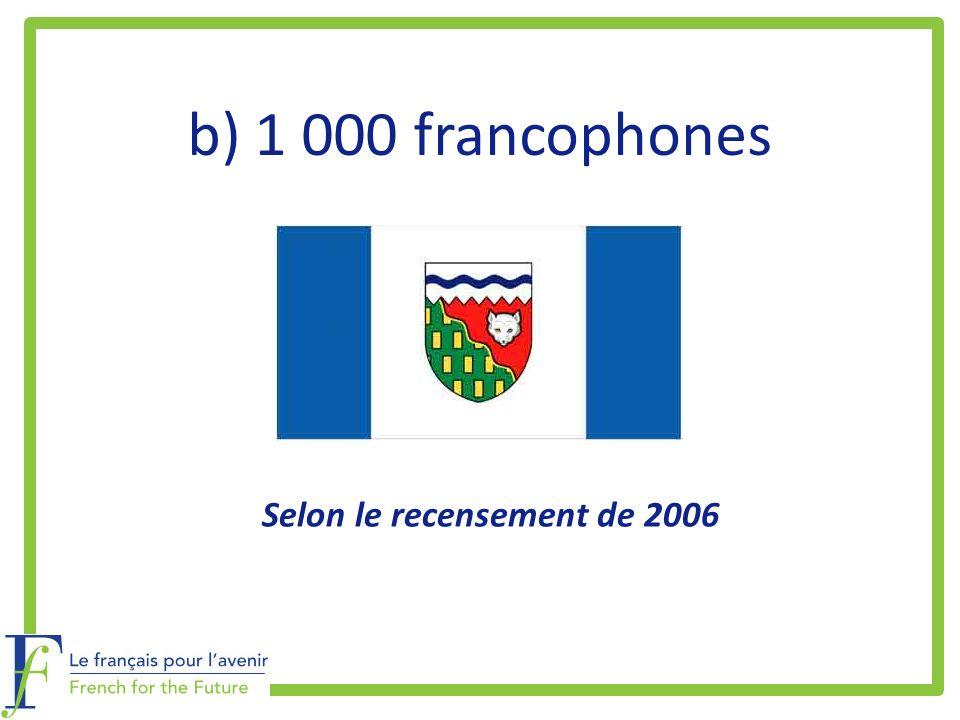 b) 1 000 francophones Selon le recensement de 2006