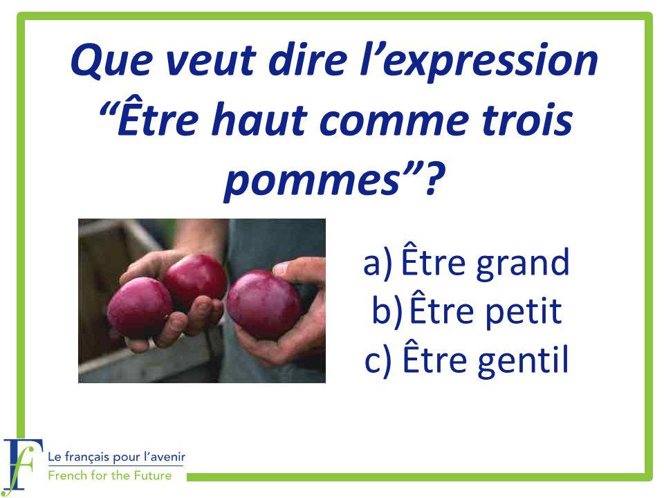 Que veut dire lexpression Être haut comme trois pommes? a)Être grand b)Être petit c)Être gentil