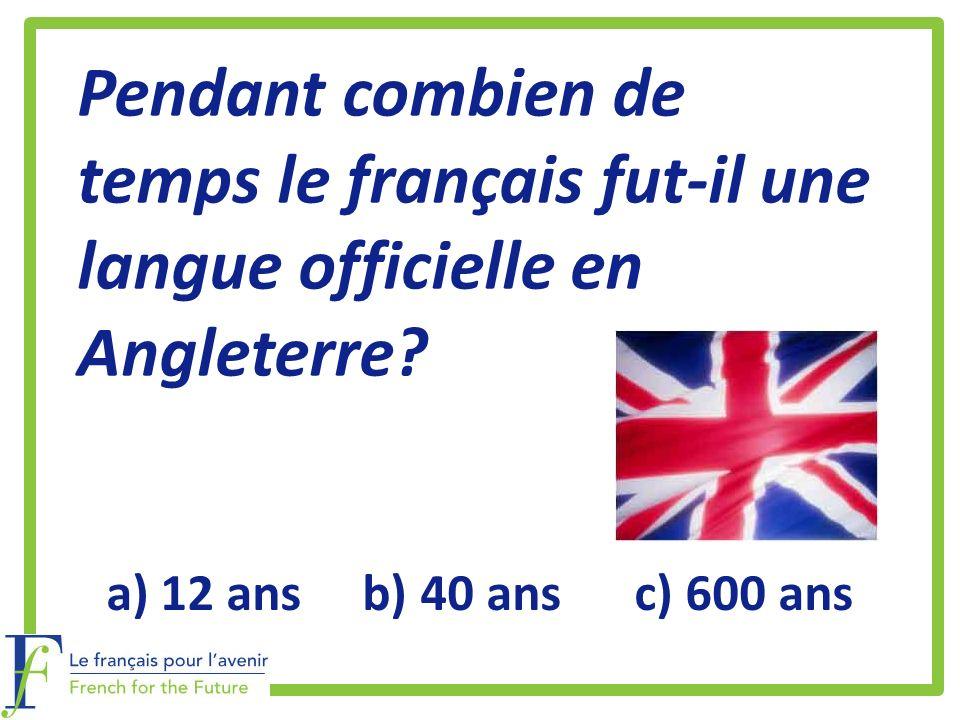 Pendant combien de temps le français fut-il une langue officielle en Angleterre? a)12 ans b) 40 ans c) 600 ans
