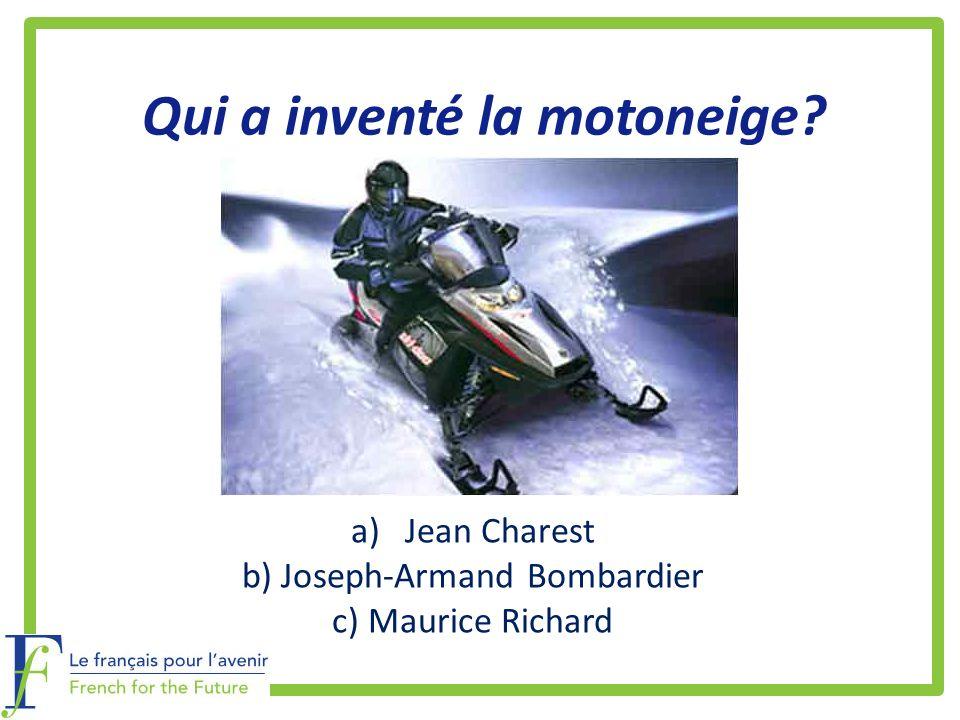 Qui a inventé la motoneige? a)Jean Charest b) Joseph-Armand Bombardier c) Maurice Richard