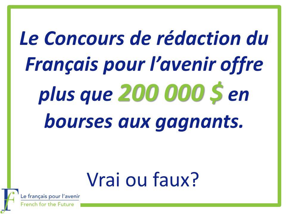 200 000 $ Le Concours de rédaction du Français pour lavenir offre plus que 200 000 $ en bourses aux gagnants. Vrai ou faux?