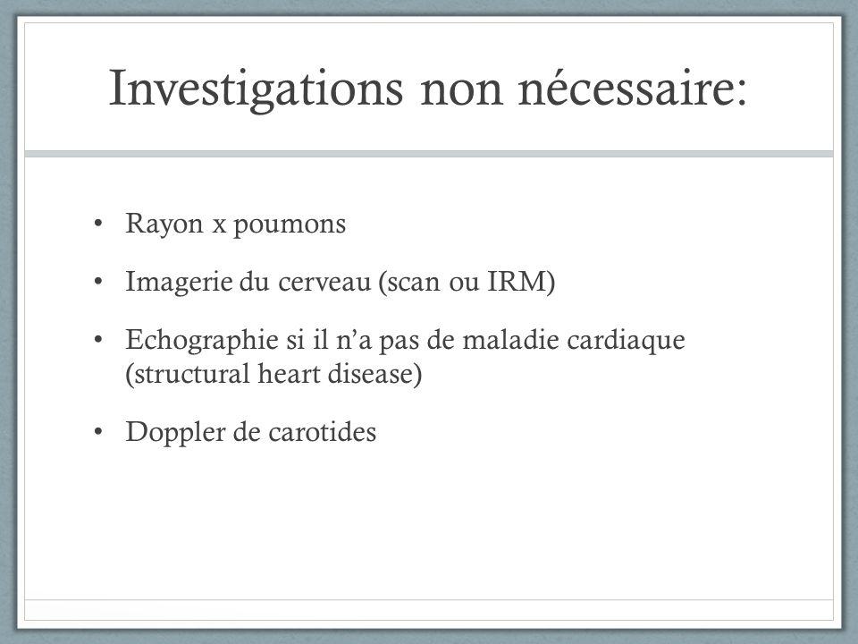Investigations non nécessaire: Rayon x poumons Imagerie du cerveau (scan ou IRM) Echographie si il na pas de maladie cardiaque (structural heart disea