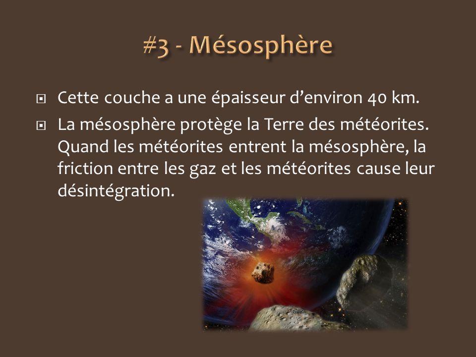 Cette couche a une épaisseur denviron 40 km. La mésosphère protège la Terre des météorites. Quand les météorites entrent la mésosphère, la friction en