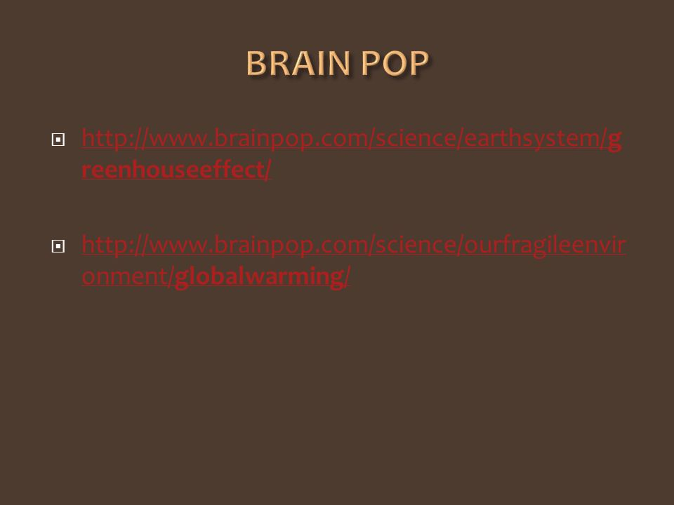 http://www.brainpop.com/science/earthsystem/g reenhouseeffect/ http://www.brainpop.com/science/earthsystem/g reenhouseeffect/ http://www.brainpop.com/