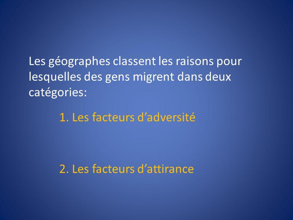Les géographes classent les raisons pour lesquelles des gens migrent dans deux catégories: 1. Les facteurs dadversité 2. Les facteurs dattirance