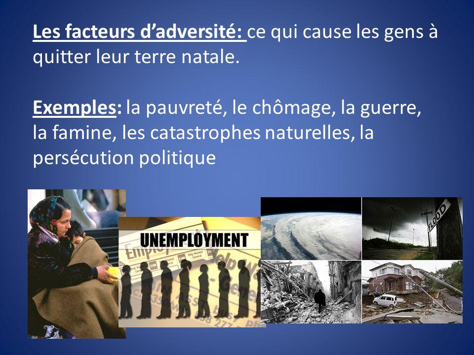 Les facteurs dadversité: ce qui cause les gens à quitter leur terre natale. Exemples: la pauvreté, le chômage, la guerre, la famine, les catastrophes