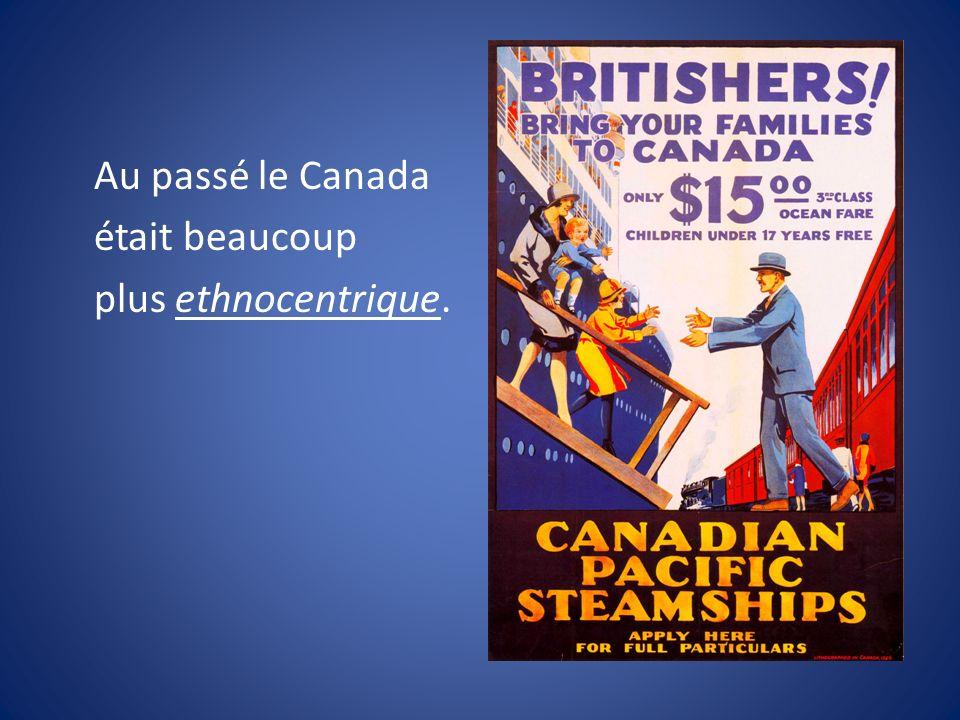Au passé le Canada était beaucoup plus ethnocentrique.