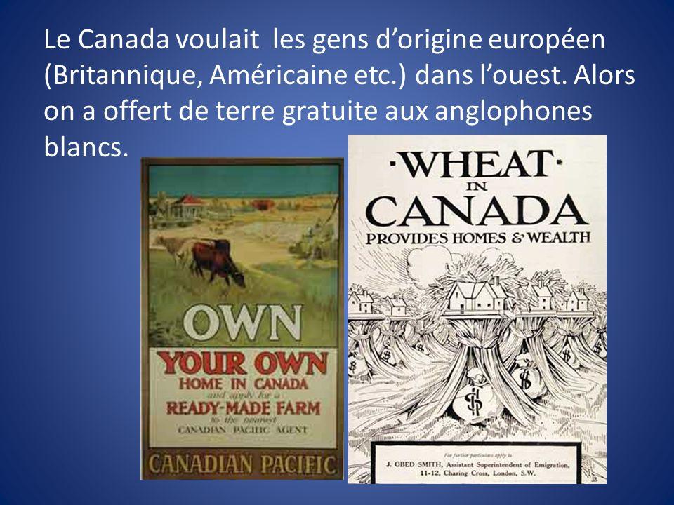 Le Canada voulait les gens dorigine européen (Britannique, Américaine etc.) dans louest. Alors on a offert de terre gratuite aux anglophones blancs.