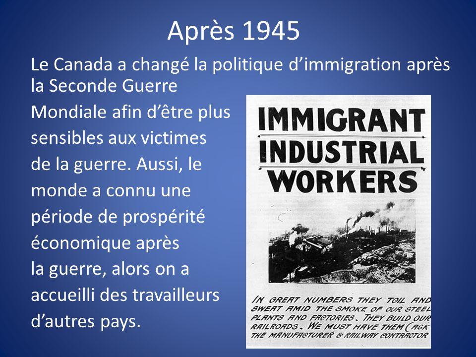 Après 1945 Le Canada a changé la politique dimmigration après la Seconde Guerre Mondiale afin dêtre plus sensibles aux victimes de la guerre. Aussi, l