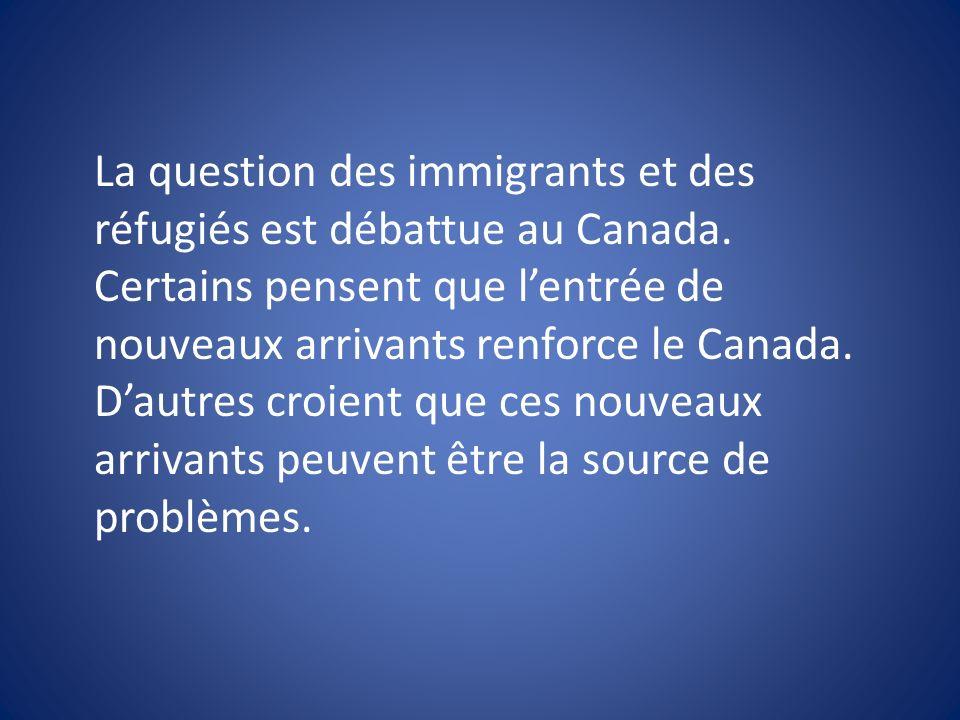 La question des immigrants et des réfugiés est débattue au Canada. Certains pensent que lentrée de nouveaux arrivants renforce le Canada. Dautres croi