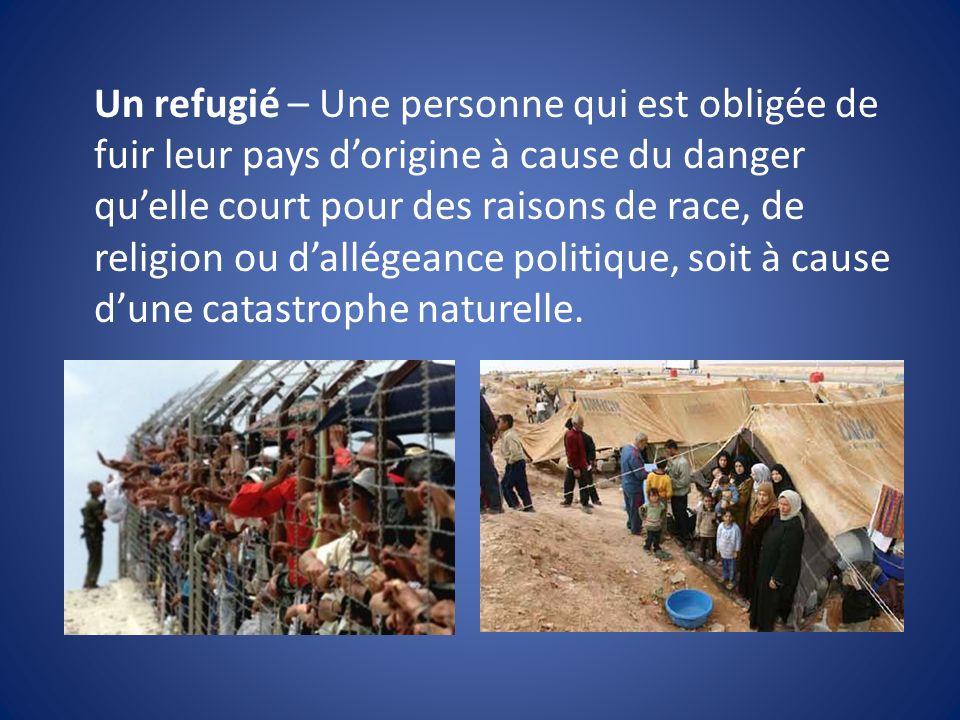 Un refugié – Une personne qui est obligée de fuir leur pays dorigine à cause du danger quelle court pour des raisons de race, de religion ou dallégeance politique, soit à cause dune catastrophe naturelle.