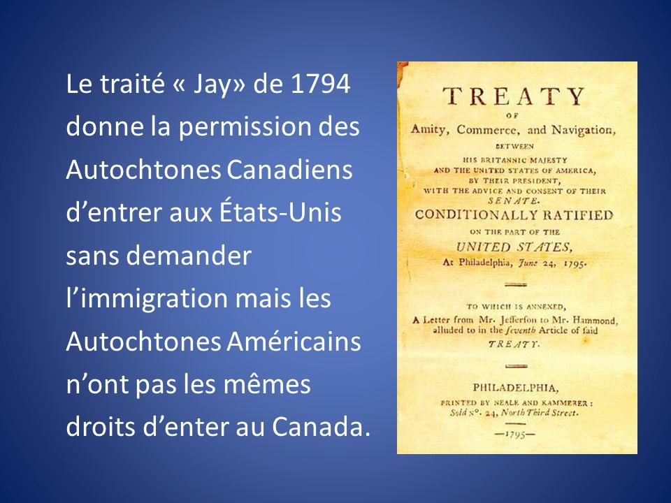 Le traité « Jay» de 1794 donne la permission des Autochtones Canadiens dentrer aux États-Unis sans demander limmigration mais les Autochtones Américains nont pas les mêmes droits denter au Canada.
