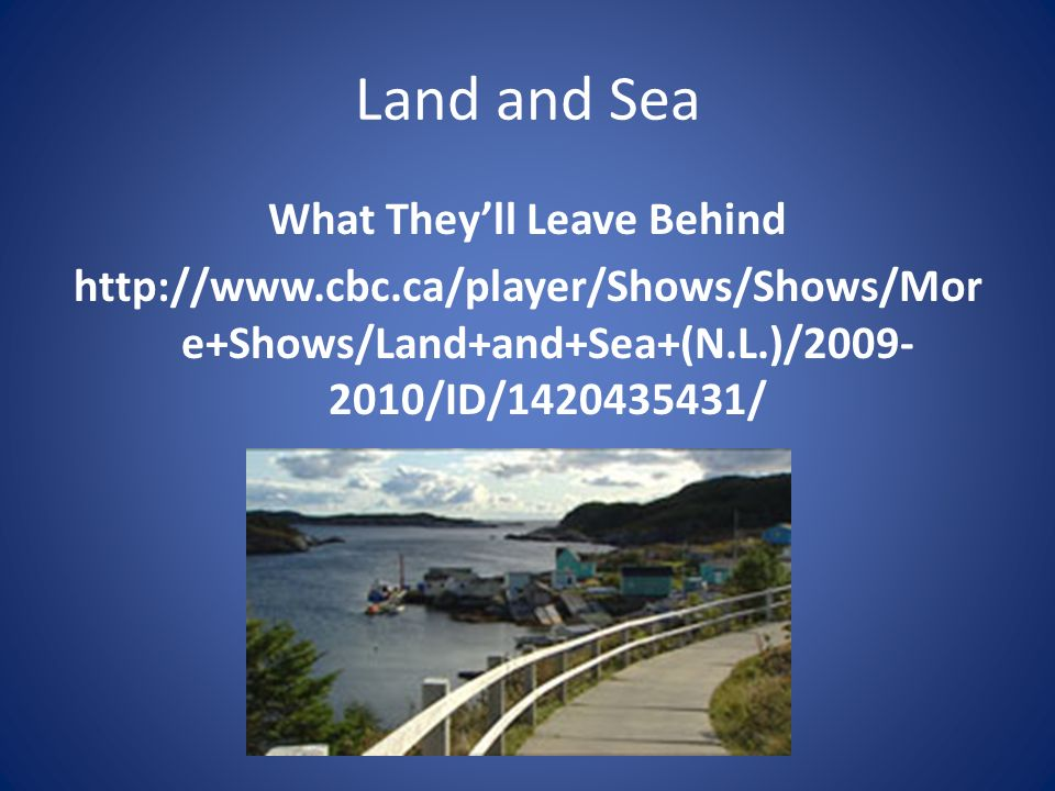 Land and Sea What Theyll Leave Behind http://www.cbc.ca/player/Shows/Shows/Mor e+Shows/Land+and+Sea+(N.L.)/2009- 2010/ID/1420435431/