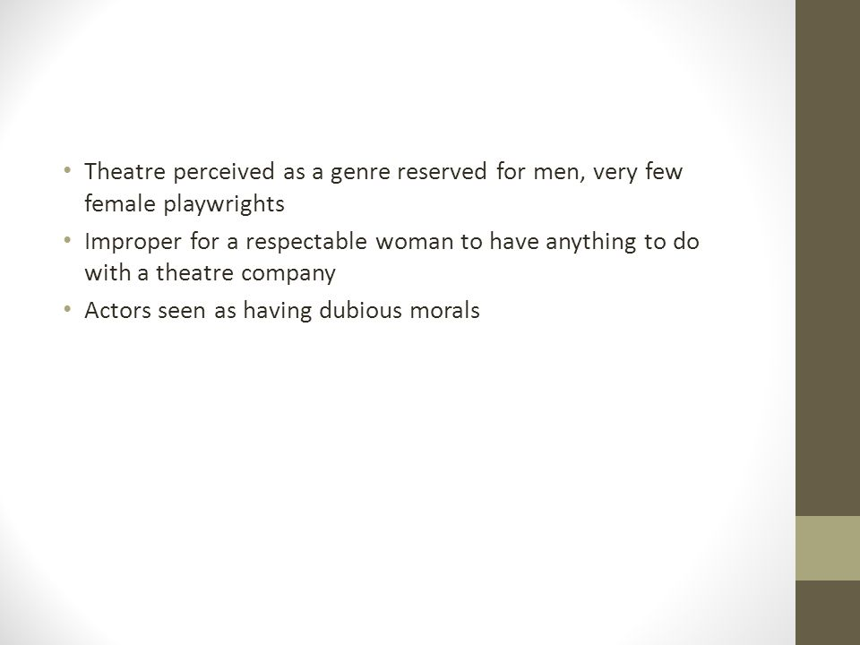 Theatre perceived as a genre reserved for men, very few female playwrights Improper for a respectable woman to have anything to do with a theatre comp