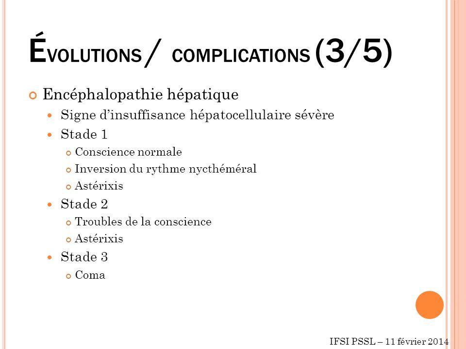 É VOLUTIONS / COMPLICATIONS (3/5) Encéphalopathie hépatique Signe dinsuffisance hépatocellulaire sévère Stade 1 Conscience normale Inversion du rythme