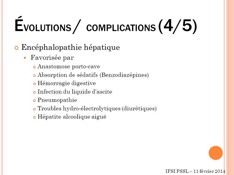 É VOLUTIONS / COMPLICATIONS (4/5) Encéphalopathie hépatique Favorisée par Anastomose porto-cave Absorption de sédatifs (Benzodiazépines) Hémorragie digestive Infection du liquide dascite Pneumopathie Troubles hydro-électrolytiques (diurétiques) Hépatite alcoolique aiguë IFSI PSSL – 11 février 2014