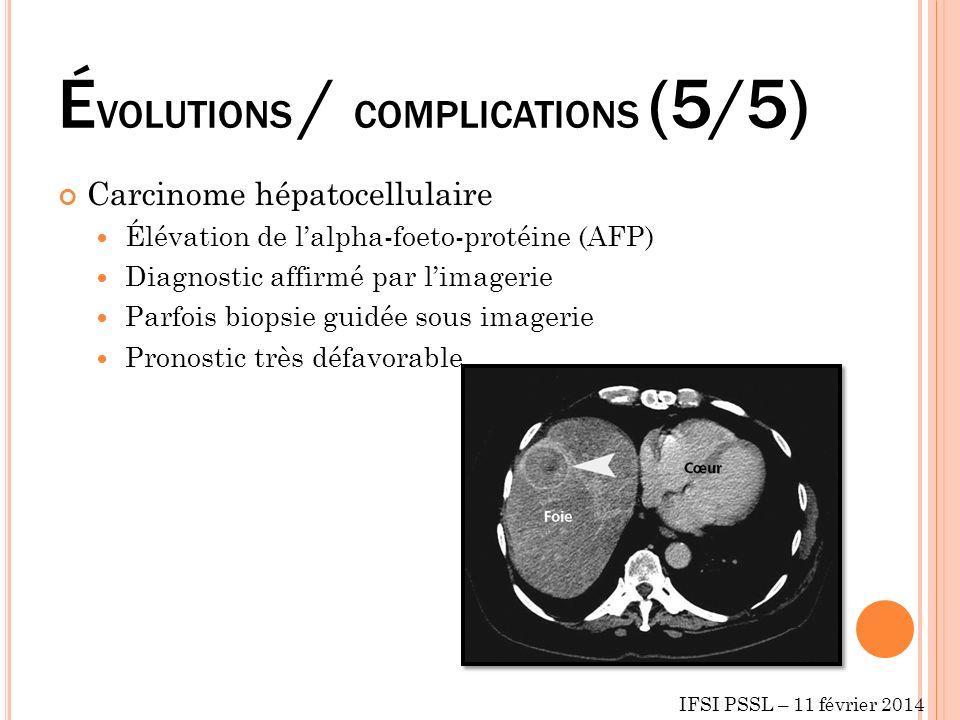 É VOLUTIONS / COMPLICATIONS (5/5) Carcinome hépatocellulaire Élévation de lalpha-foeto-protéine (AFP) Diagnostic affirmé par limagerie Parfois biopsie guidée sous imagerie Pronostic très défavorable IFSI PSSL – 11 février 2014