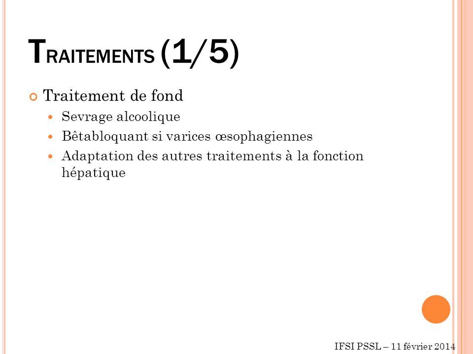T RAITEMENTS (1/5) Traitement de fond Sevrage alcoolique Bêtabloquant si varices œsophagiennes Adaptation des autres traitements à la fonction hépatique IFSI PSSL – 11 février 2014