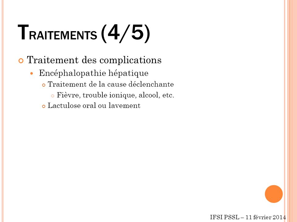 T RAITEMENTS (4/5) Traitement des complications Encéphalopathie hépatique Traitement de la cause déclenchante Fièvre, trouble ionique, alcool, etc. La