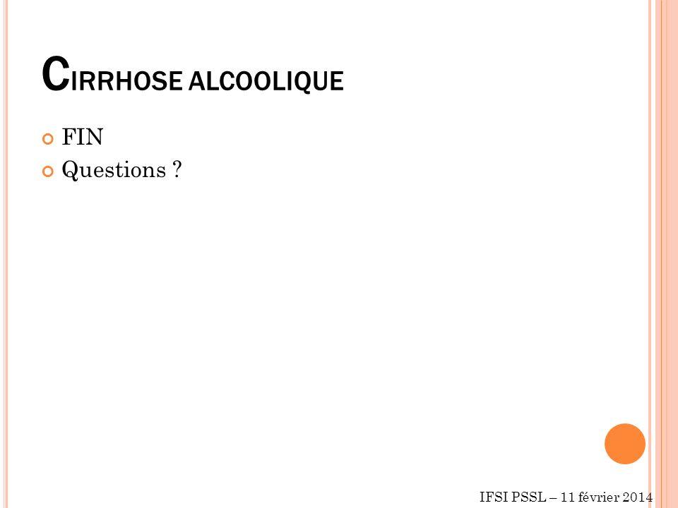 C IRRHOSE ALCOOLIQUE FIN Questions ? IFSI PSSL – 11 février 2014