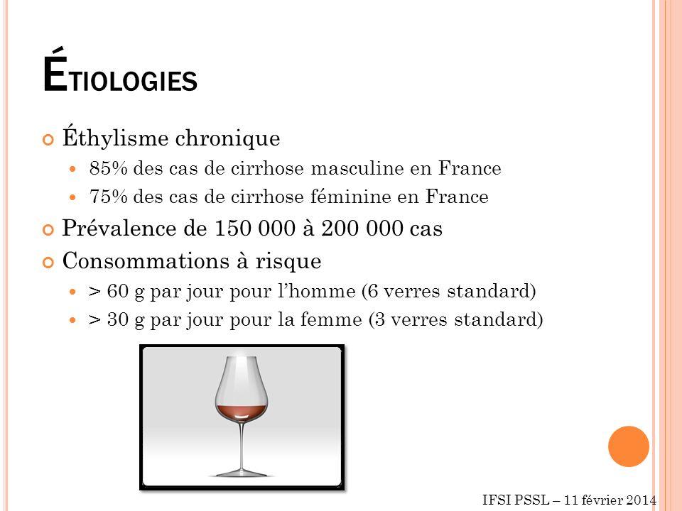 É TIOLOGIES Éthylisme chronique 85% des cas de cirrhose masculine en France 75% des cas de cirrhose féminine en France Prévalence de 150 000 à 200 000 cas Consommations à risque > 60 g par jour pour lhomme (6 verres standard) > 30 g par jour pour la femme (3 verres standard) IFSI PSSL – 11 février 2014