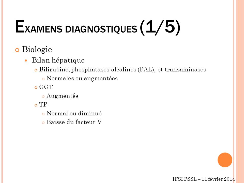 E XAMENS DIAGNOSTIQUES (1/5) Biologie Bilan hépatique Bilirubine, phosphatases alcalines (PAL), et transaminases Normales ou augmentées GGT Augmentés TP Normal ou diminué Baisse du facteur V IFSI PSSL – 11 février 2014