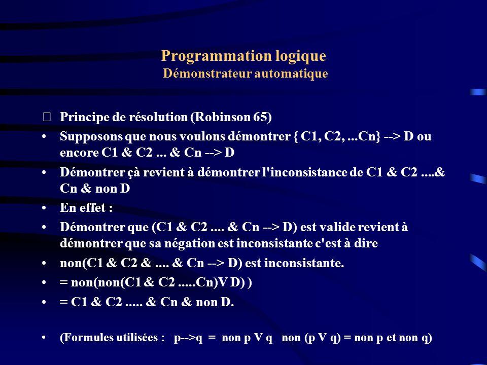 Programmation logique Démonstrateur automatique Principe de résolution (Robinson 65) En utilisant la résolution et l unification nous pouvons montrer que l ensemble { C1, C2,...Cn, Non D) est inconsistant ( par la déduction d une contradiction).