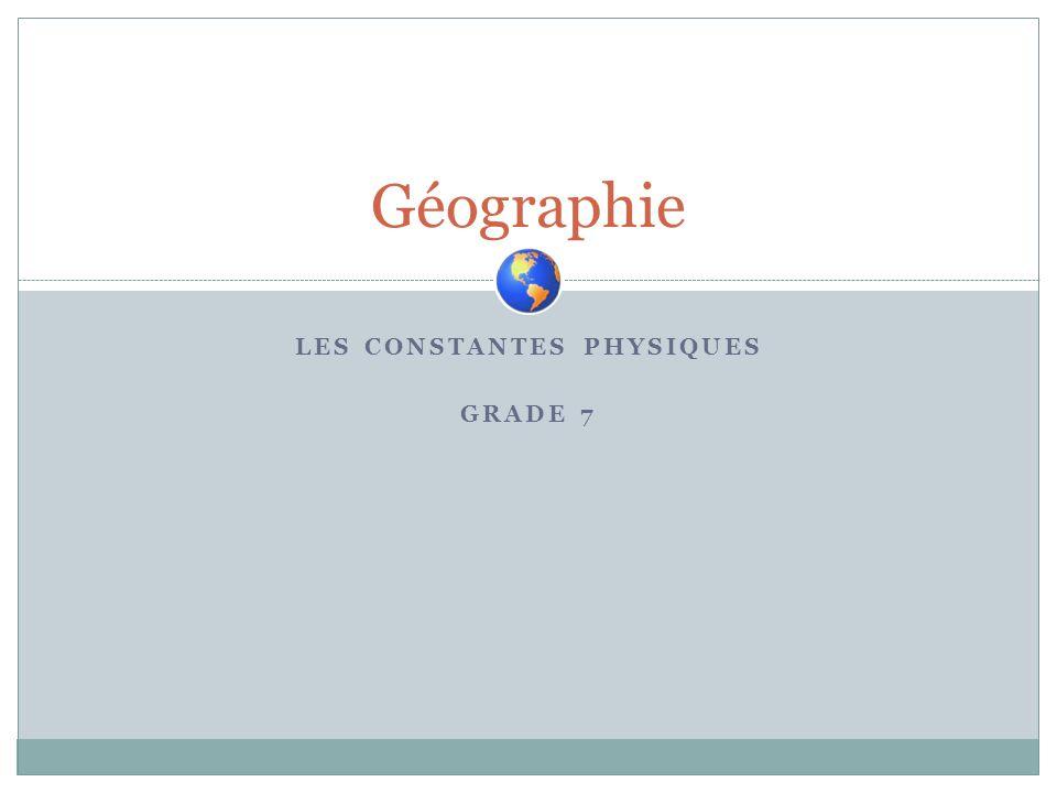 LES CONSTANTES PHYSIQUES GRADE 7 Géographie