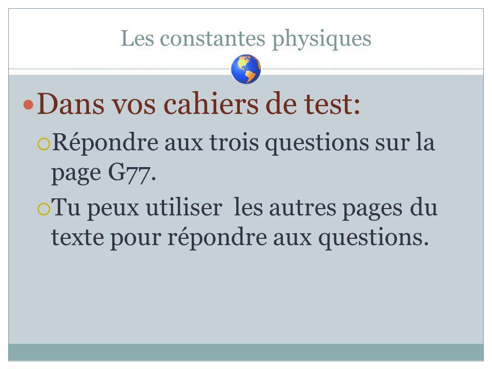 Les constantes physiques Dans vos cahiers de test: Répondre aux trois questions sur la page G77. Tu peux utiliser les autres pages du texte pour répon