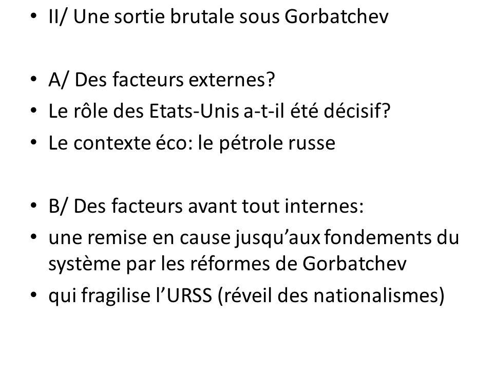 II/ Une sortie brutale sous Gorbatchev A/ Des facteurs externes? Le rôle des Etats-Unis a-t-il été décisif? Le contexte éco: le pétrole russe B/ Des f