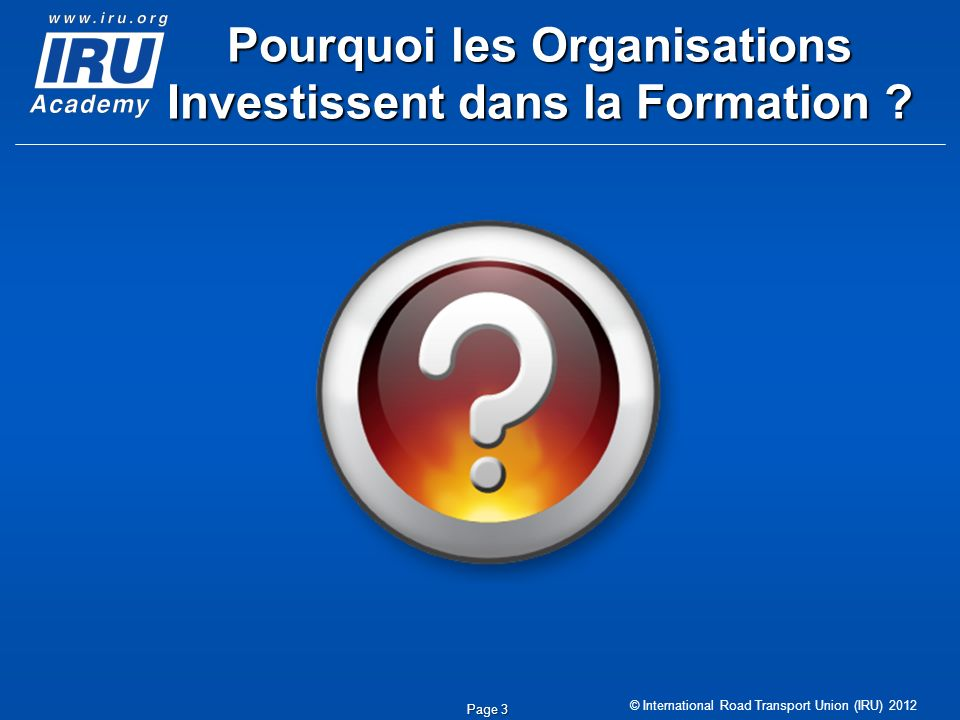 © International Road Transport Union (IRU) 2012 Page 3 Pourquoi les Organisations Investissent dans la Formation