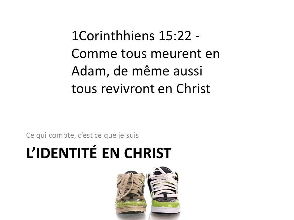 LIDENTITÉ EN CHRIST Ce qui compte, cest ce que je suis 1Corinthhiens 15:22 - Comme tous meurent en Adam, de même aussi tous revivront en Christ