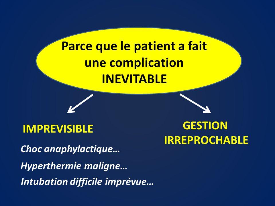 Parce que le patient a fait une complication INEVITABLE IMPREVISIBLE Choc anaphylactique… Hyperthermie maligne… Intubation difficile imprévue… GESTION